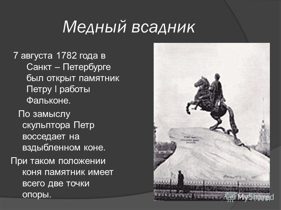 Медный всадник 7 августа 1782 года в Санкт – Петербурге был открыт памятник Петру l работы Фальконе. По замыслу скульптора Петр восседает на вздыбленном коне. При таком положении коня памятник имеет всего две точки опоры.