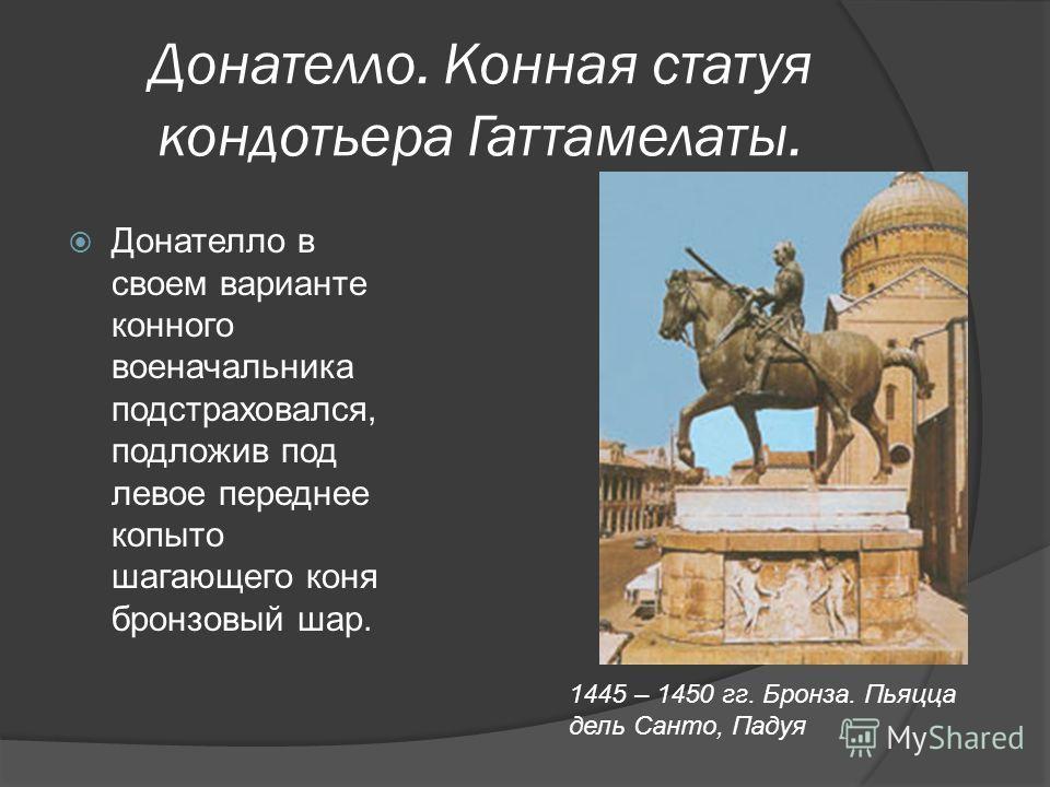 Донателло. Конная статуя кондотьера Гаттамелаты. Донателло в своем варианте конного военачальника подстраховался, подложив под левое переднее копыто шагающего коня бронзовый шар. 1445 – 1450 гг. Бронза. Пьяцца дель Санто, Падуя