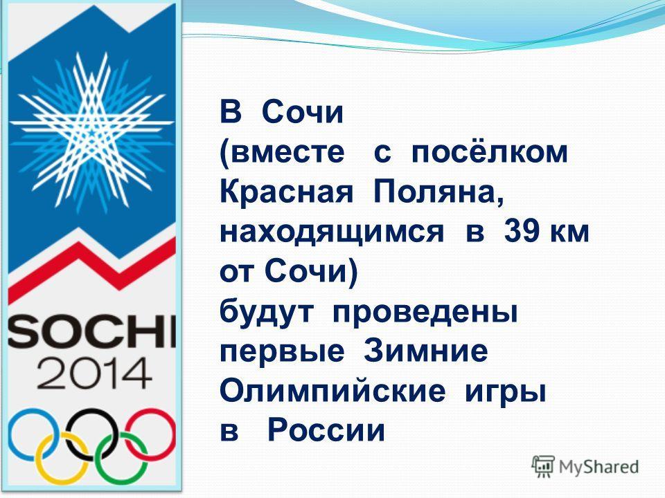 В Сочи (вместе с посёлком Красная Поляна, находящимся в 39 км от Сочи) будут проведены первые Зимние Олимпийские игры в России
