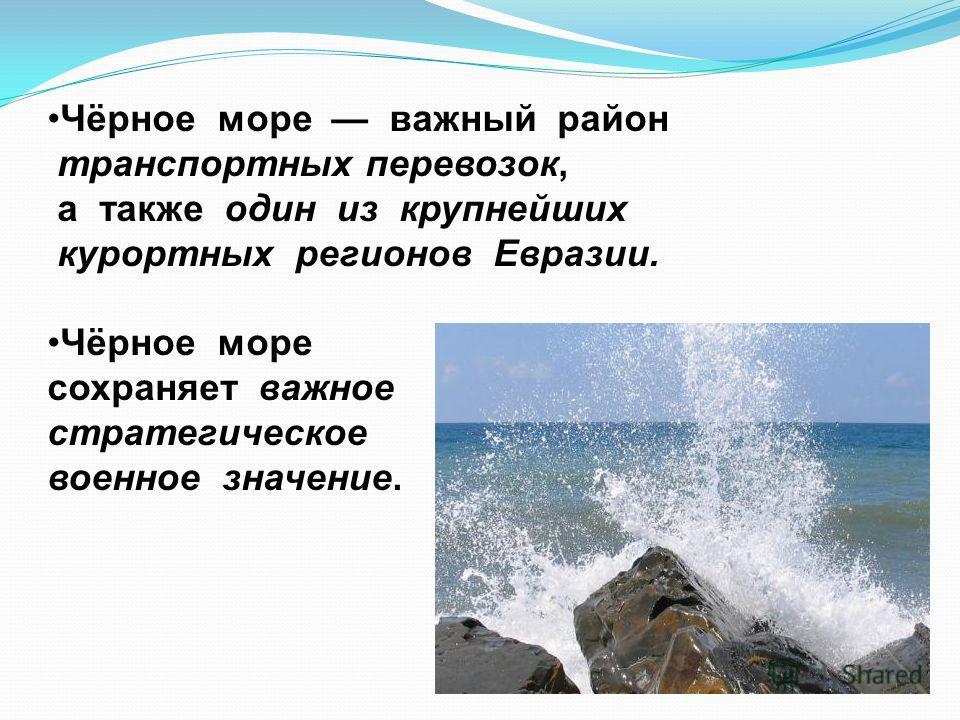 Чёрное море важный район транспортных перевозок, а также один из крупнейших курортных регионов Евразии. Чёрное море сохраняет важное стратегическое и военное значение.