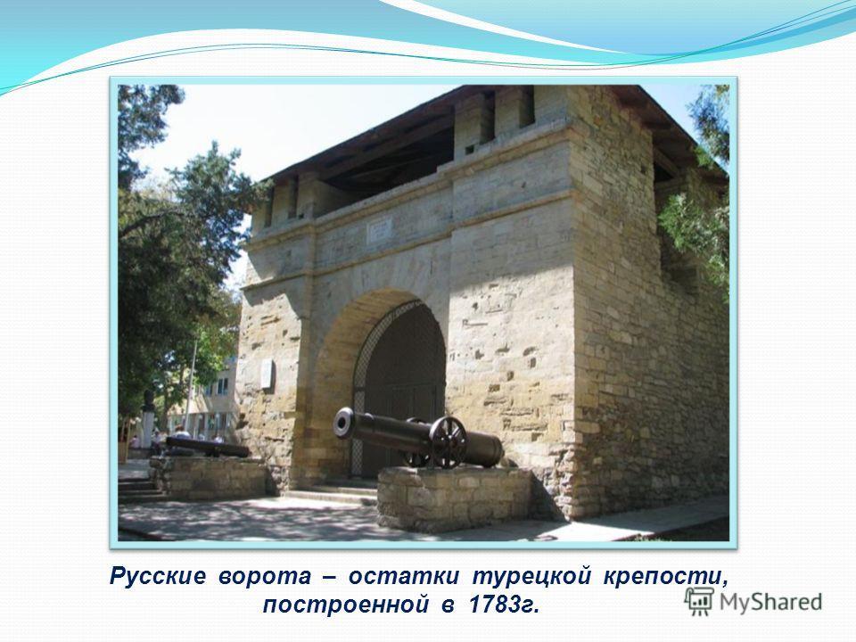 Русские ворота – остатки турецкой крепости, построенной в 1783г.