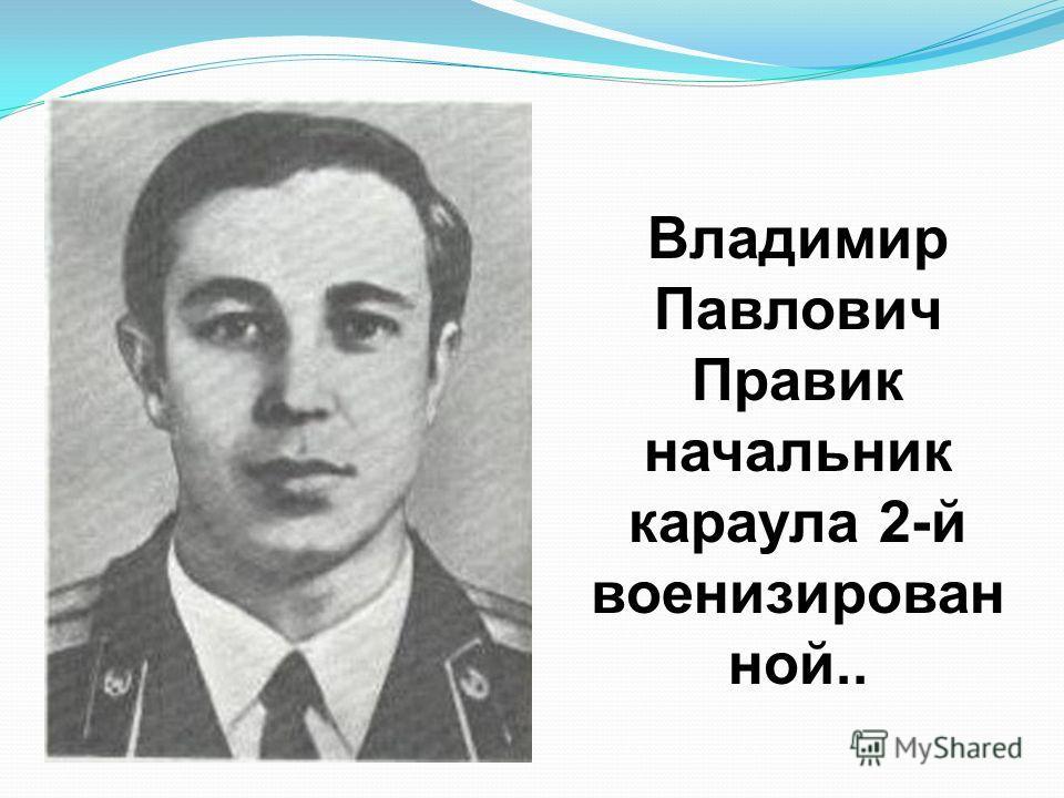 Владимир Павлович Правик начальник караула 2-й военизирован ной..