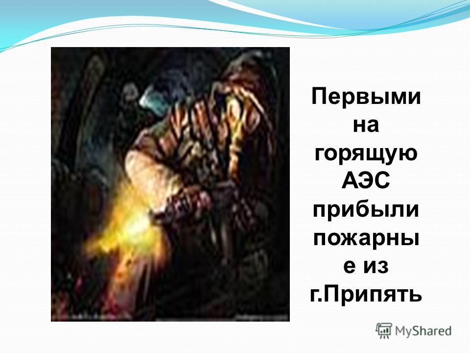 Первыми на горящую АЭС прибыли пожарны е из г.Припять