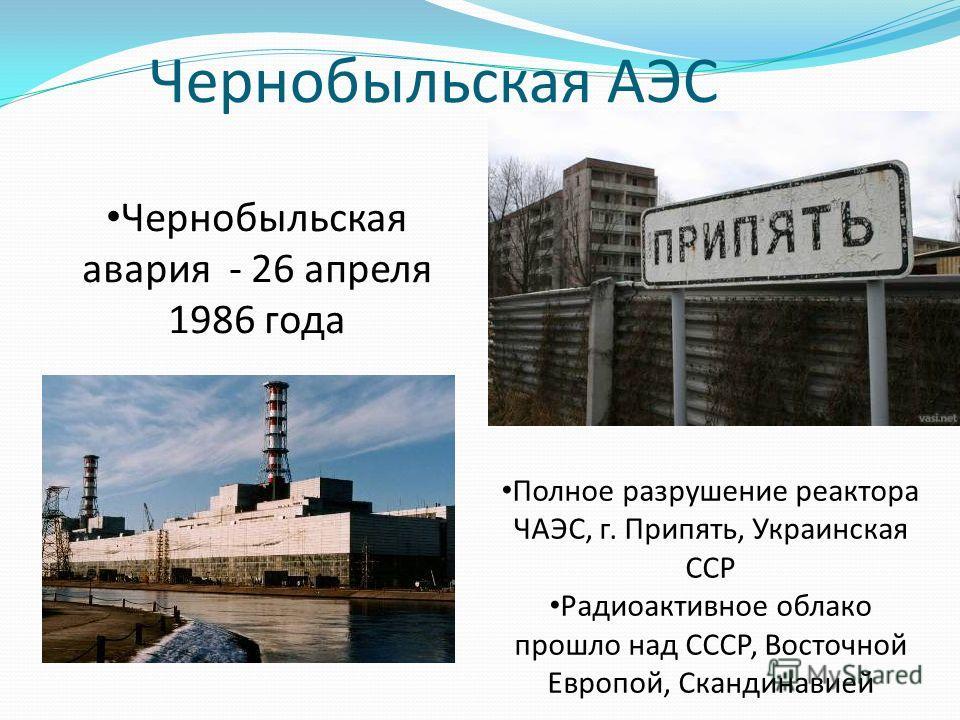 Чернобыльская АЭС Полное разрушение реактора ЧАЭС, г. Припять, Украинская ССР Радиоактивное облако прошло над СССР, Восточной Европой, Скандинавией Чернобыльская авария - 26 апреля 1986 года