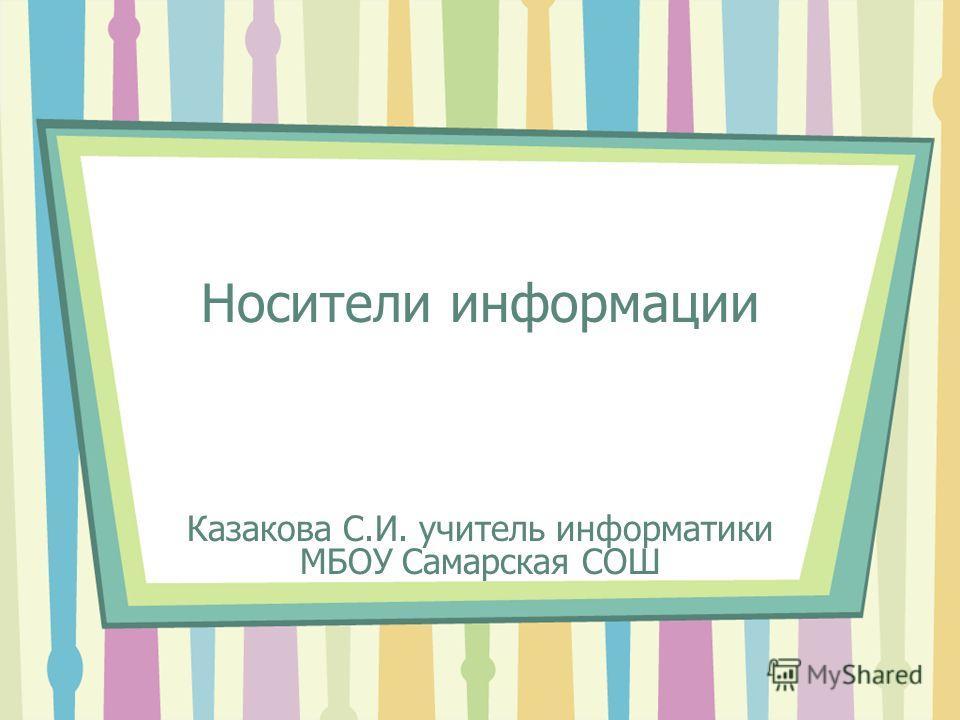 Носители информации Казакова С.И. учитель информатики МБОУ Самарская СОШ