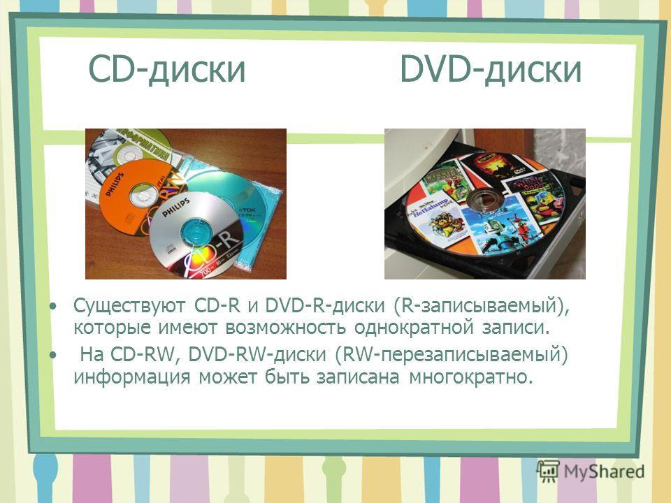 CD-диски DVD-диски Существуют CD-R и DVD-R-диски (R-записываемый), которые имеют возможность однократной записи. На CD-RW, DVD-RW-диски (RW-перезаписываемый) информация может быть записана многократно.