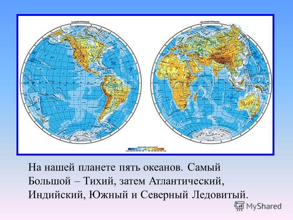 На нашей планете пять океанов. Самый Большой – Тихий, затем Атлантический, Индийский, Южный и Северный Ледовитый.