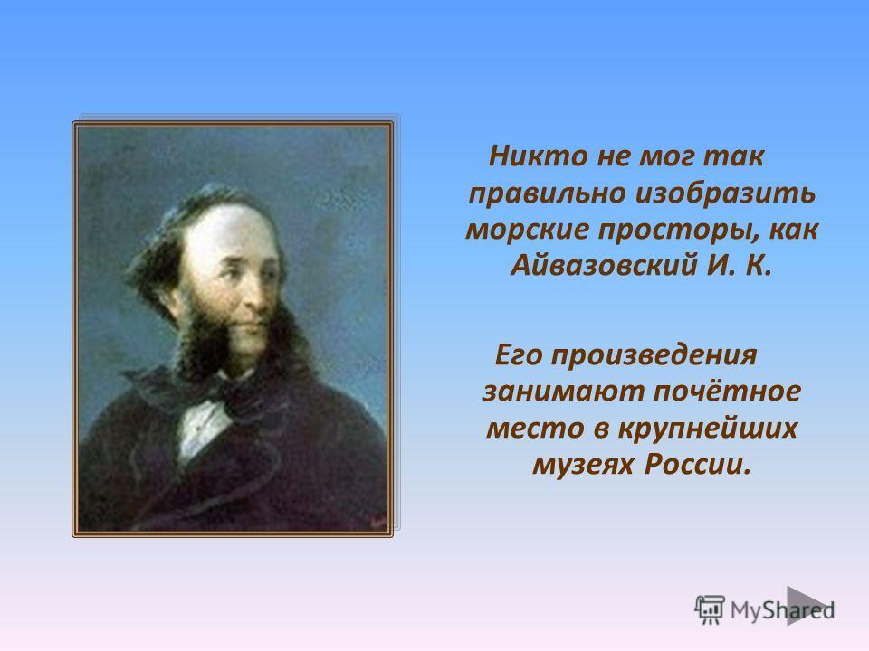 Никто не мог так правильно изобразить морские просторы, как Айвазовский И. К. Его произведения занимают почётное место в крупнейших музеях России.