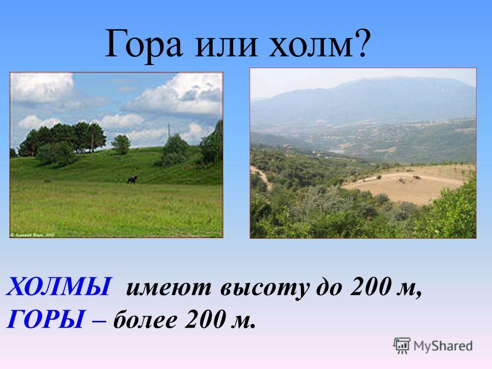 ХОЛМЫ имеют высоту до 200 м, ГОРЫ – более 200 м. Гора или холм?