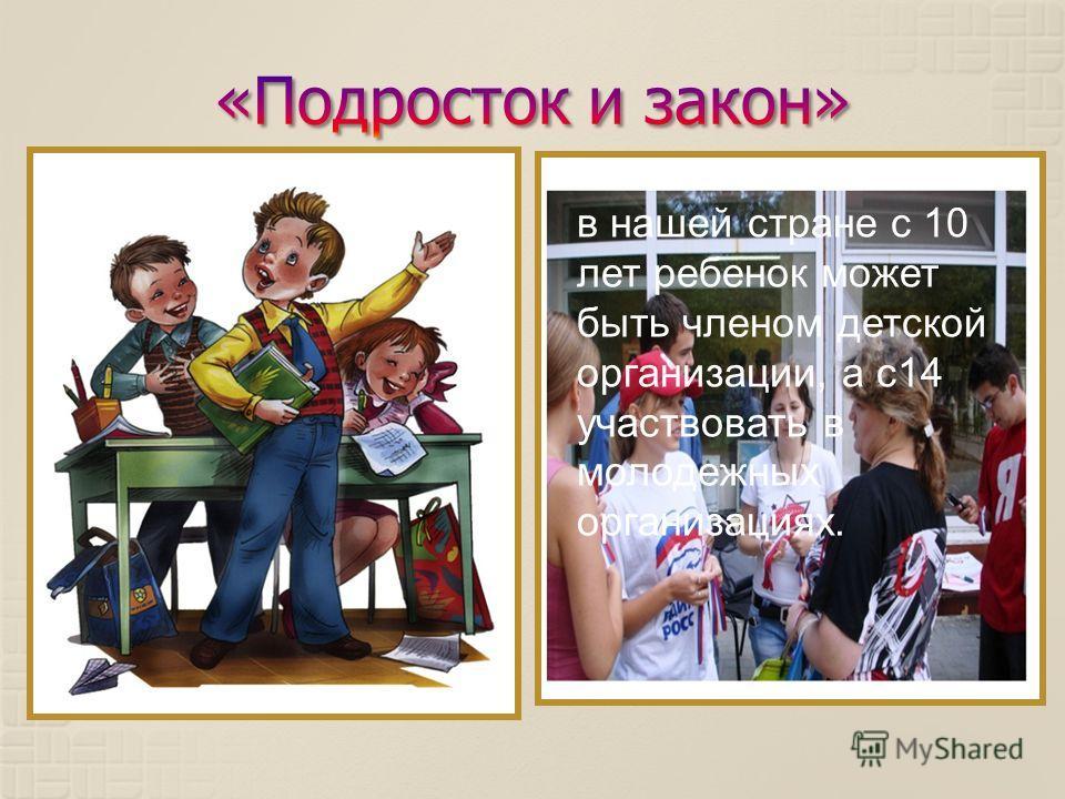 в нашей стране с 10 лет ребенок может быть членом детской организации, а с 14 участвовать в молодежных организациях.