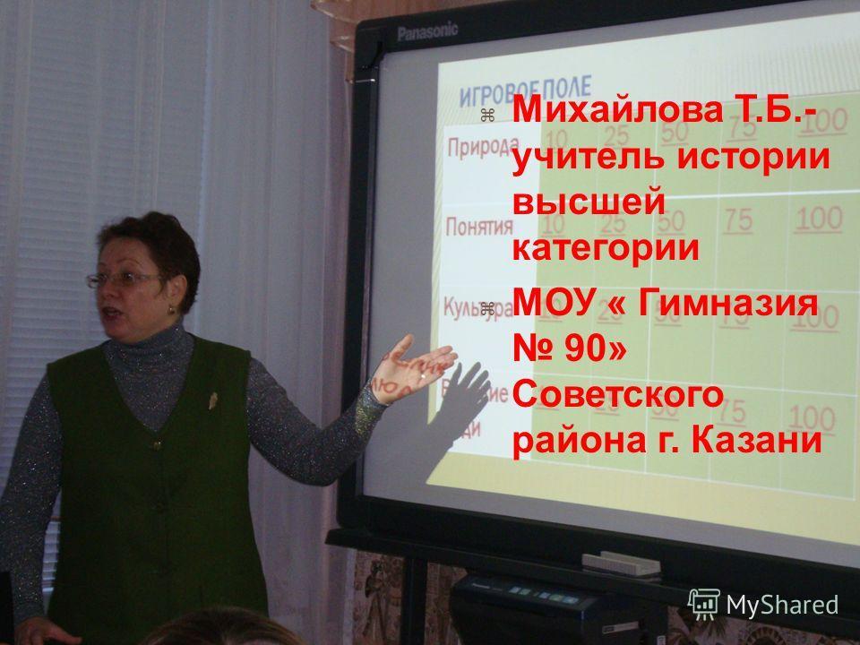 Михайлова Т. Б.- учитель истории высшей категории МОУ « Гимназия 90» Советского района г. Казани