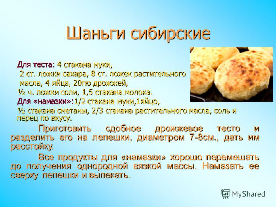 Шаньги сибирские Для теста: 4 стакана муки, 2 ст. ложки сахара, 8 ст. ложек растительного 2 ст. ложки сахара, 8 ст. ложек растительного масла, 4 яйца, 20гю дрожжей, масла, 4 яйца, 20гю дрожжей, ½ ч. ложки соли, 1,5 стакана молока. Для «намазки»:1/2 с