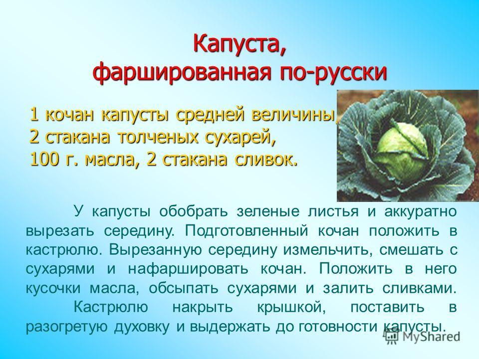 Капуста, фаршированная по-русски 1 кочан капусты средней величины, 2 стакана толченых сухарей, 100 г. масла, 2 стакана сливок. У капусты обобрать зеленые листья и аккуратно вырезать середину. Подготовленный кочан положить в кастрюлю. Вырезанную серед