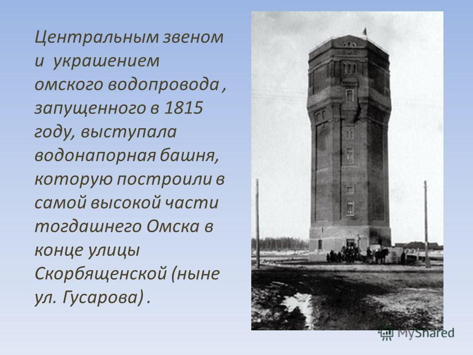 Центральным звеном и украшением омского водопровода, запущенного в 1815 году, выступала водонапорная башня, которую построили в самой высокой части тогдашнего Омска в конце улицы Скорбященской (ныне ул. Гусарова).