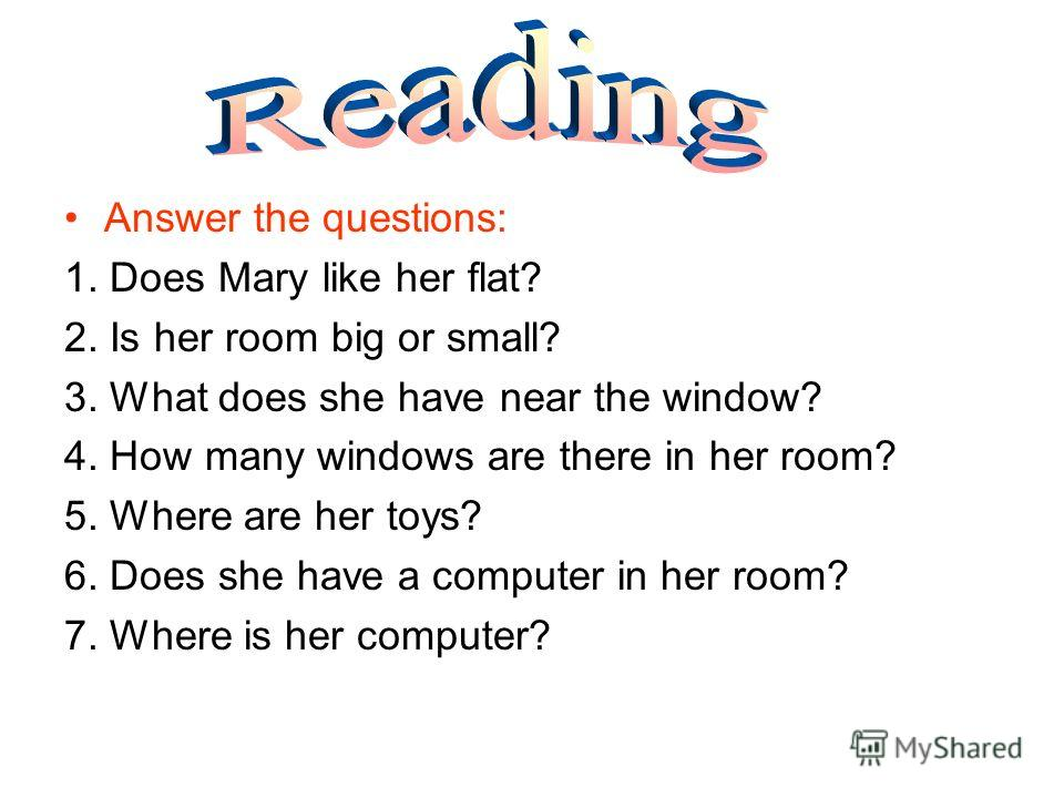 Answer the questions: 1. Does Mary like her flat? 2. Is her room big or small? 3. What does she have near the window? 4. How many windows are there in her room? 5. Where are her toys? 6. Does she have a computer in her room? 7. Where is her computer?