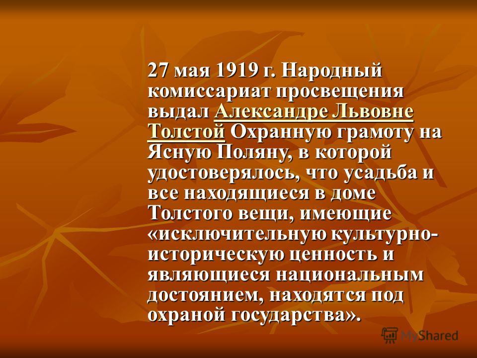 27 мая 1919 г. Народный комиссариат просвещения выдал Александре Львовне Толстой Охранную грамоту на Ясную Поляну, в которой удостоверялось, что усадьба и все находящиеся в доме Толстого вещи, имеющие «исключительную культурно- историческую ценность