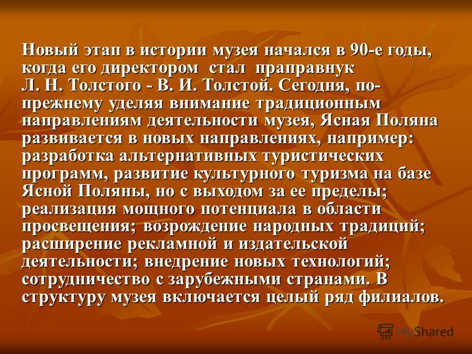Новый этап в истории музея начался в 90-е годы, когда его директором стал праправнук Л. Н. Толстого - В. И. Толстой. Сегодня, по- прежнему уделяя внимание традиционным направлениям деятельности музея, Ясная Поляна развивается в новых направлениях, на
