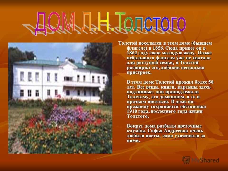 Толстой поселился в этом доме (бывшем флигеле) в 1856. Сюда привез он в 1862 году свою молодую жену. Позже небольшого флигеля уже не хватало для растущей семьи, и Толстой расширил его, добавив несколько пристроек. В этом доме Толстой прожил более 50