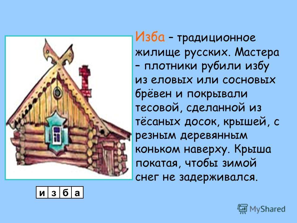 Изба – традиционное жилище русских. Мастера – плотники рубили избу из еловых или сосновых брёвен и покрывали тесовой, сделанной из тёсаных досок, крышей, с резным деревянным коньком наверху. Крыша покатая, чтобы зимой снег не задерживался. изба