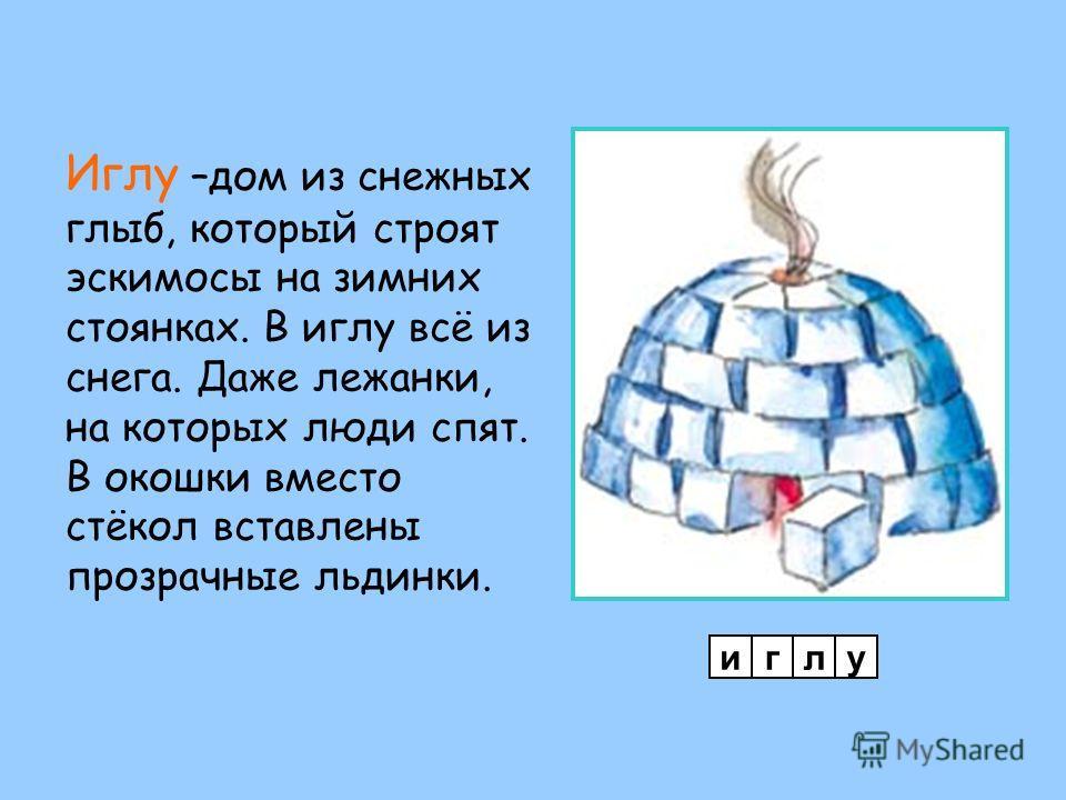 Иглу –дом из снежных глыб, который строят эскимосы на зимних стоянках. В иглу всё из снега. Даже лежанки, на которых люди спят. В окошки вместо стёкол вставлены прозрачные льдинки. иглу