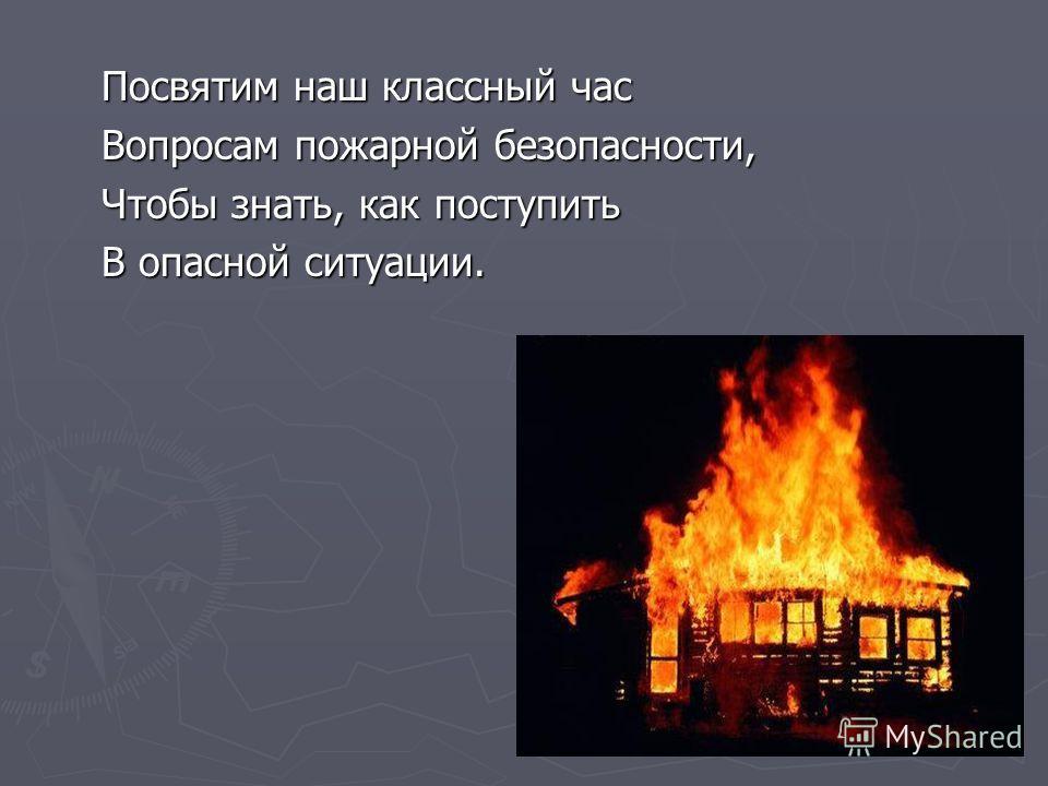 Посвятим наш классный час Посвятим наш классный час Вопросам пожарной безопасности, Вопросам пожарной безопасности, Чтобы знать, как поступить Чтобы знать, как поступить В опасной ситуации. В опасной ситуации.
