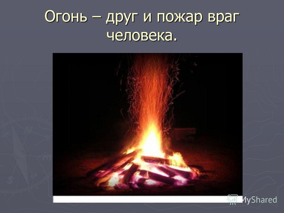 Огонь – друг и пожар враг человека.