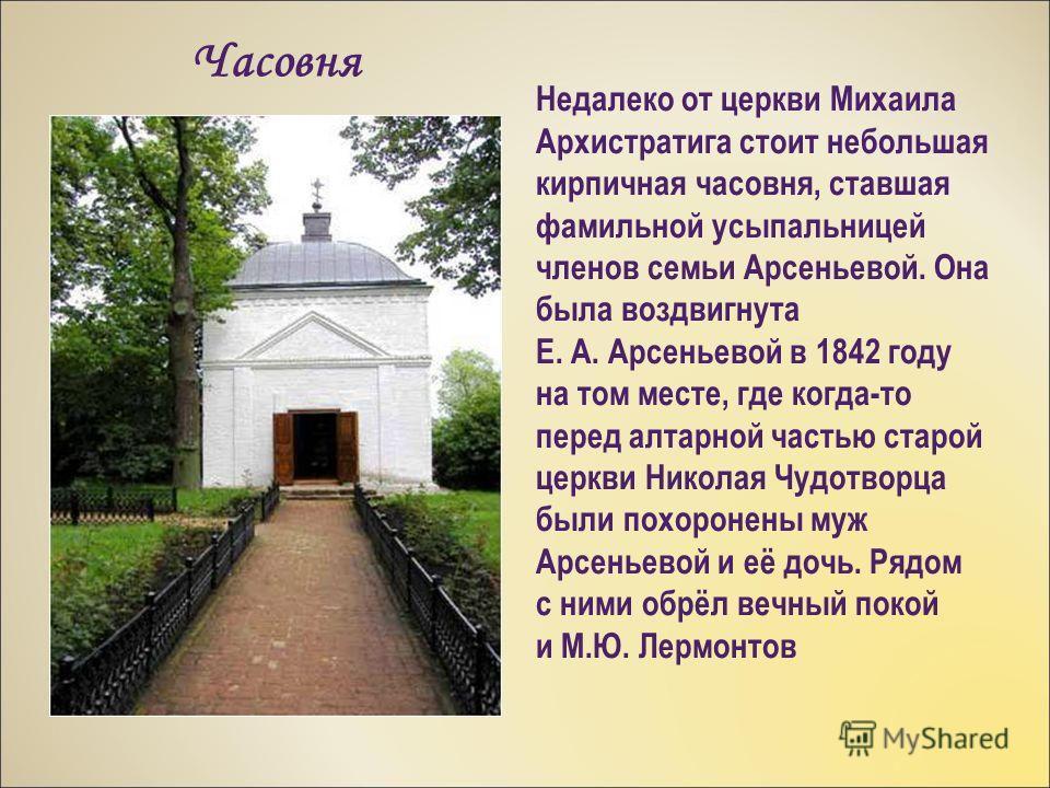 Недалеко от церкви Михаила Архистратига стоит небольшая кирпичная часовня, ставшая фамильной усыпальницей членов семьи Арсеньевой. Она была воздвигнута Е. А. Арсеньевой в 1842 году на том месте, где когда-то перед алтарной частью старой церкви Никола