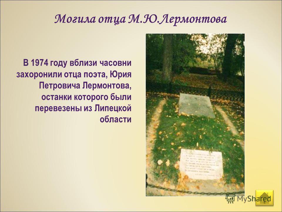 Могила отца М.Ю.Лермонтова В 1974 году вблизи часовни захоронили отца поэта, Юрия Петровича Лермонтова, останки которого были перевезены из Липецкой области