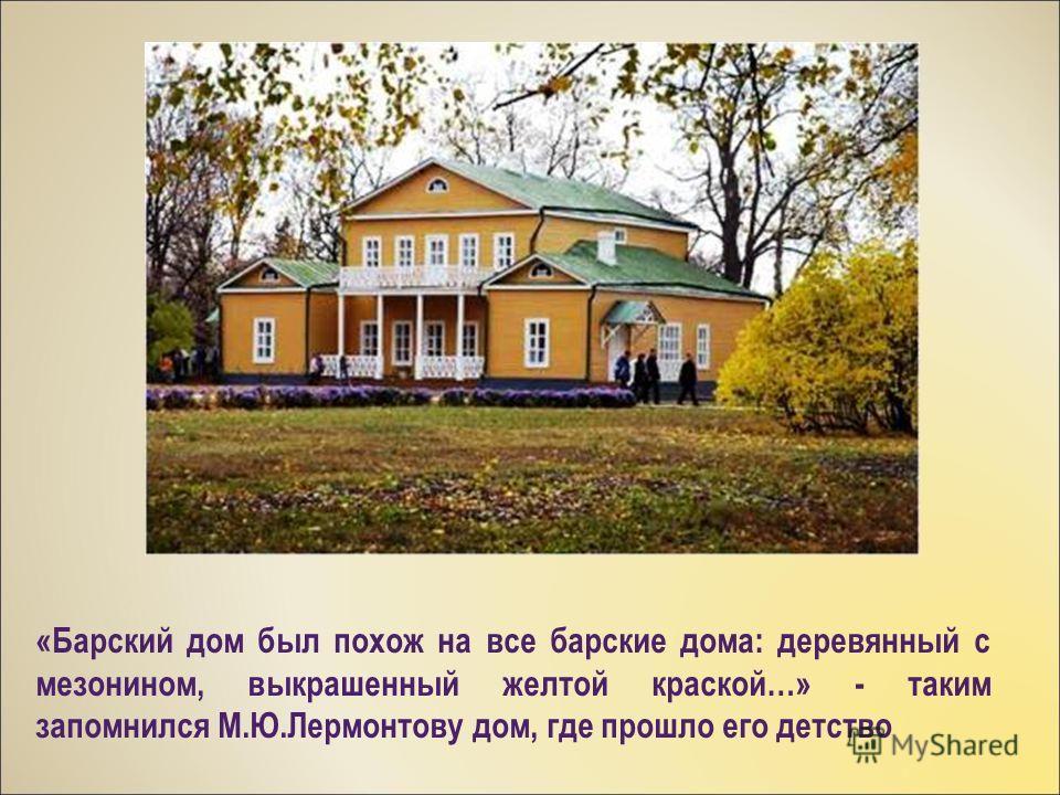 «Барский дом был похож на все барские дома: деревянный с мезонином, выкрашенный желтой краской…» - таким запомнился М.Ю.Лермонтову дом, где прошло его детство
