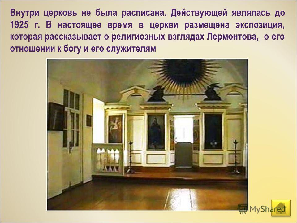 Внутри церковь не была расписана. Действующей являлась до 1925 г. В настоящее время в церкви размещена экспозиция, которая рассказывает о религиозных взглядах Лермонтова, о его отношении к богу и его служителям