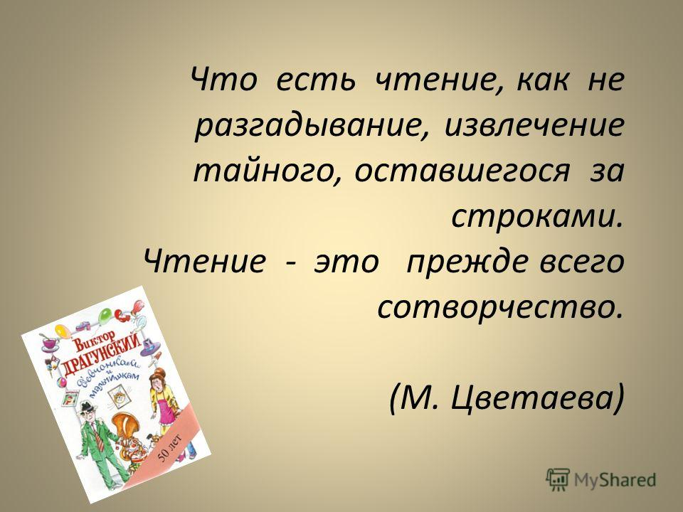 Что есть чтение, как не разгадывание, извлечение тайного, оставшегося за строками. Чтение - это прежде всего сотворчество. (М. Цветаева)