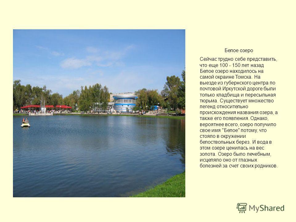 Белое озеро Сейчас трудно себе представить, что еще 100 - 150 лет назад Белое озеро находилось на самой окраине Томска. На выезде из губернского центра по почтовой Иркутской дороге были только кладбища и пересыльная тюрьма. Существует множество леген