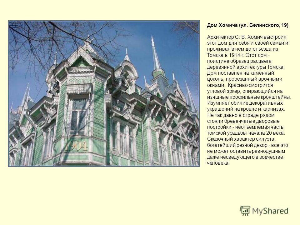 Дом Хомича (ул. Белинского, 19) Архитектор С. В. Хомич выстроил этот дом для себя и своей семьи и проживал в нем до отъезда из Томска в 1914 г. Этот дом - поистине образец расцвета деревянной архитектуры Томска. Дом поставлен на каменный цоколь, прор