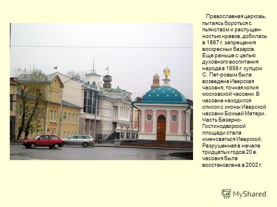 Православная церковь, пытаясь бороться с пьянством и распущен- ностью нравов, добилась в 1867 г. запрещения воскресных базаров. Еще раньше с целью духовного воспитания народа в 1858 г. купцом С. Пет-ровым была возведена Иверская часовня, точная копия