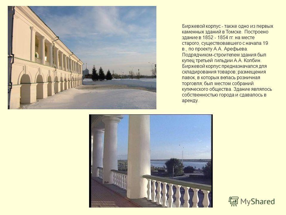 Биржевой корпус - также одно из первых каменных зданий в Томске. Построено здание в 1852 - 1854 гг. на месте старого, существовавшего с начала 19 в., по проекту А.А. Арефьева. Подрядчиком-строителем здания был купец третьей гильдии А.А. Колбин. Бирже