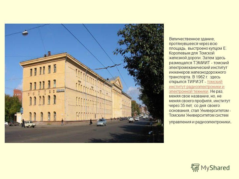 Величественное здание, протянувшееся через всю площадь, выстроено купцом Е. Королевым для Томской железной дороги. Затем здесь размещался ТЭМИИТ - томский электромеханический институт инженеров железнодорожного транспорта. В 1962 г. здесь открылся ТИ