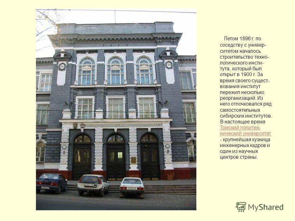 Летом 1896 г. по соседству с универ- ситетом началось строительство техно- логического инсти- тута, который был открыт в 1900 г. За время своего сущест- вования институт пережил несколько реорганизаций. Из него отпочковался ряд самостоятельных сибирс