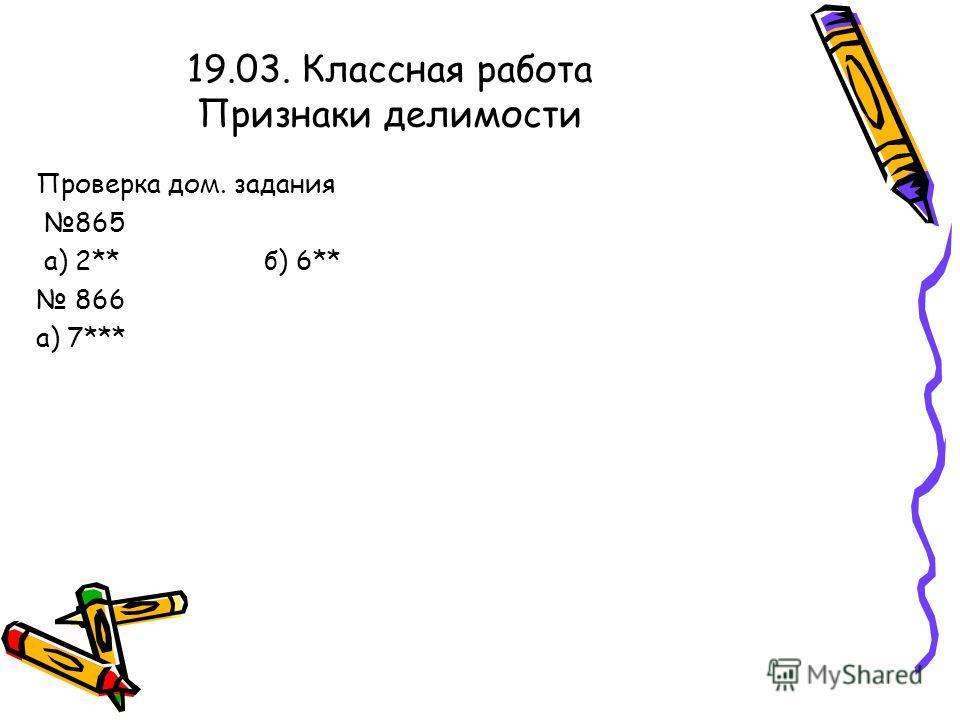 19.03. Классная работа Признаки делимости Проверка дом. задания 865 а) 2** б) 6** 866 а) 7***
