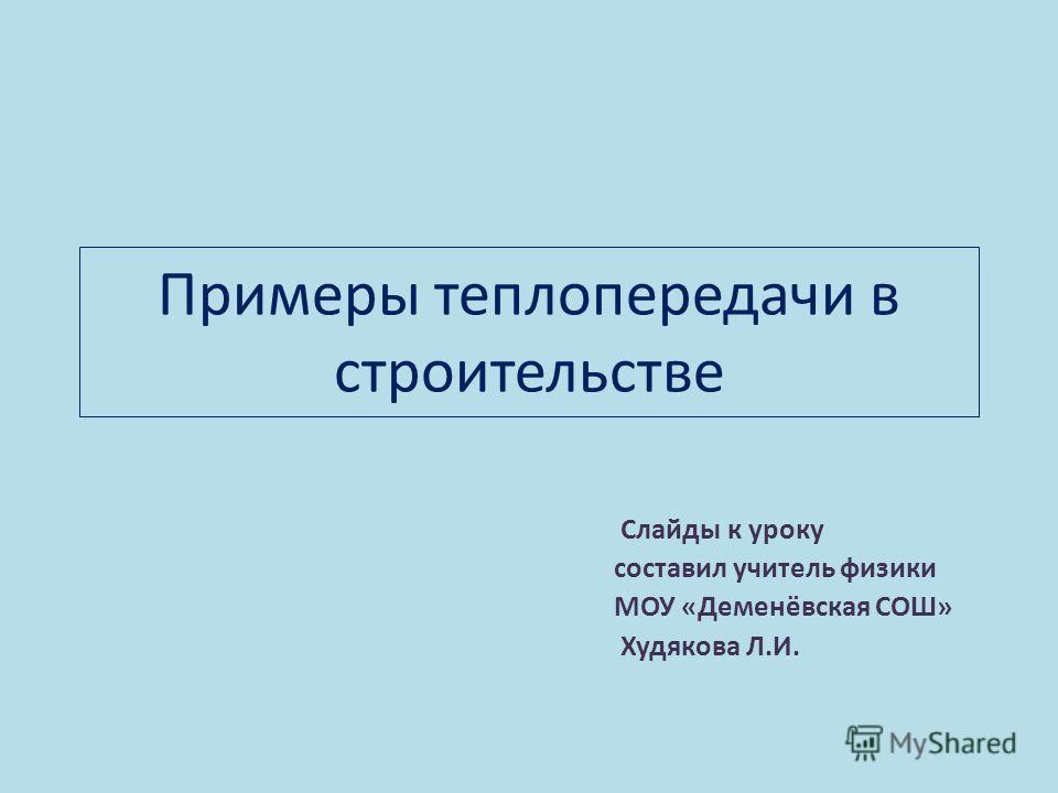 Примеры теплопередачи в строительстве Слайды к уроку составил учитель физики МОУ «Деменёвская СОШ» Худякова Л.И.
