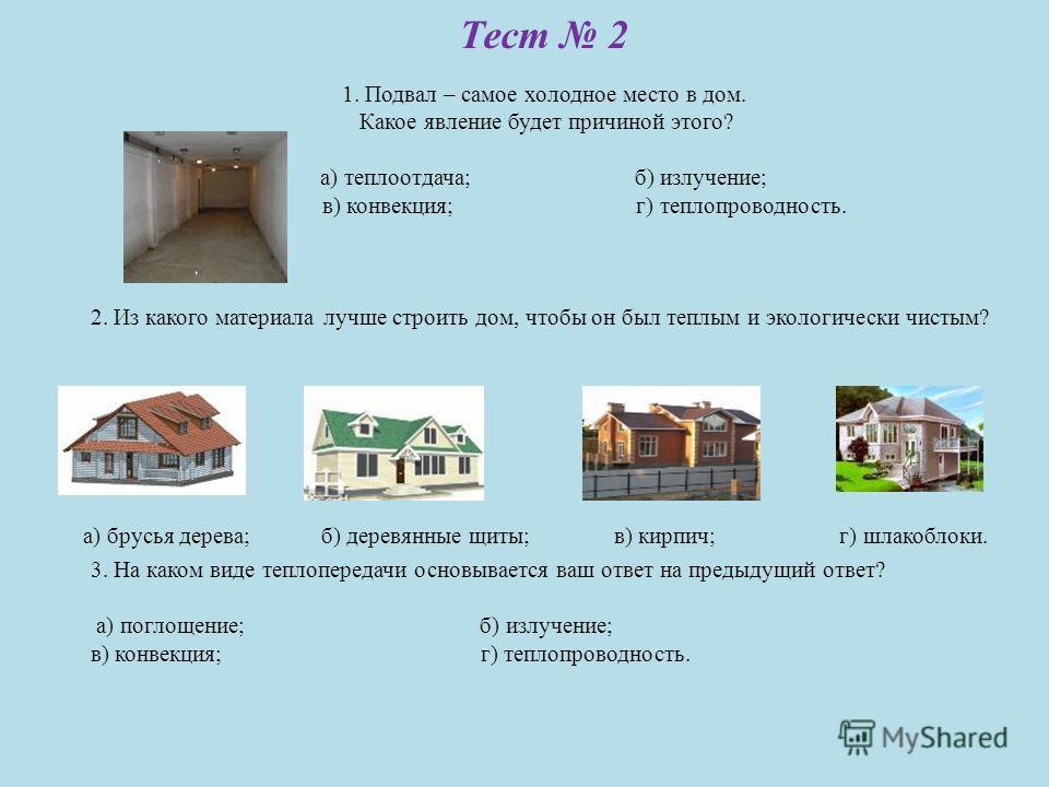 Тест 2 1. Подвал – самое холодное место в дом. Какое явление будет причиной этого? а) теплоотдача; б) излучение; в) конвекция; г) теплопроводность. 2. Из какого материала лучше строить дом, чтобы он был теплым и экологически чистым? 3. На каком виде