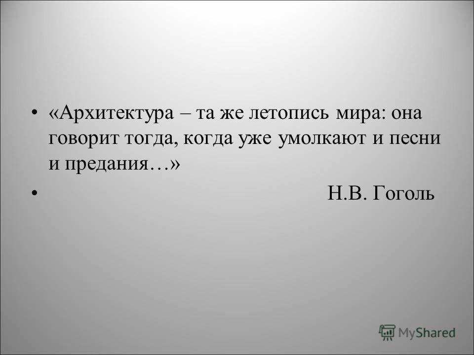 «Архитектура – та же летопись мира: она говорит тогда, когда уже умолкают и песни и предания…» Н.В. Гоголь