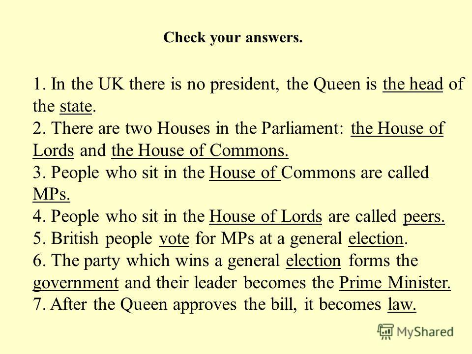 1. In the UK there is no president, the Queen is the head of the state. 2. There are two Houses in the Parliament: the House of Lords and the House of Commons. 3. People who sit in the House of Commons are called MPs. 4. People who sit in the House o