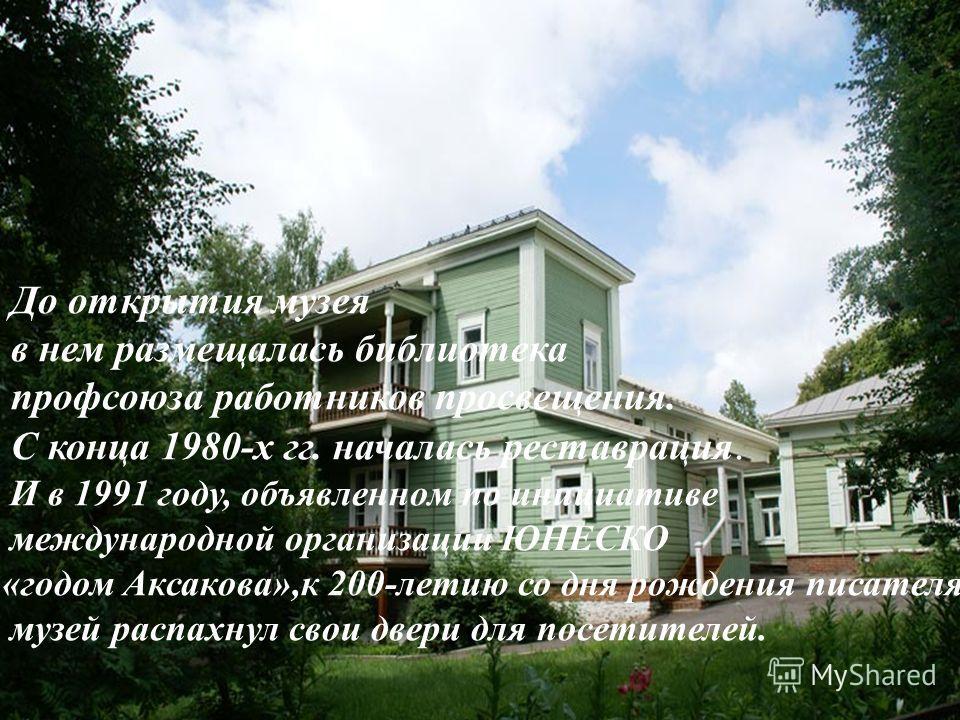 До открытия музея в нем размещалась библиотека профсоюза работников просвещения. С конца 1980-х гг. началась реставрация. И в 1991 году, объявленном по инициативе международной организации ЮНЕСКО «годом Аксакова»,к 200-летию со дня рождения писателя