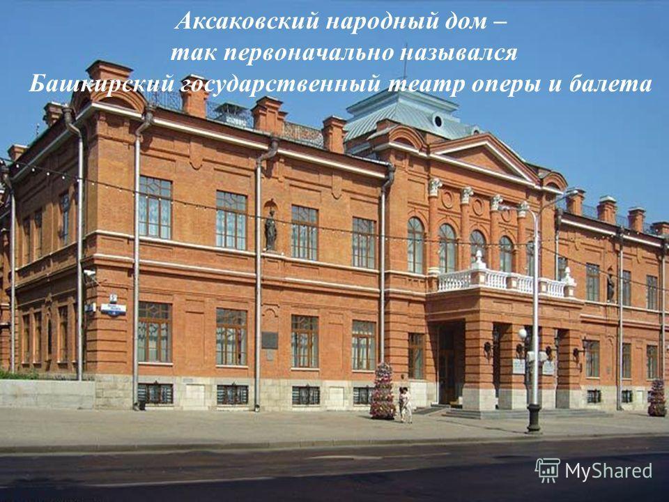 Аксаковский народный дом – так первоначально назывался Башкирский государственный театр оперы и балета