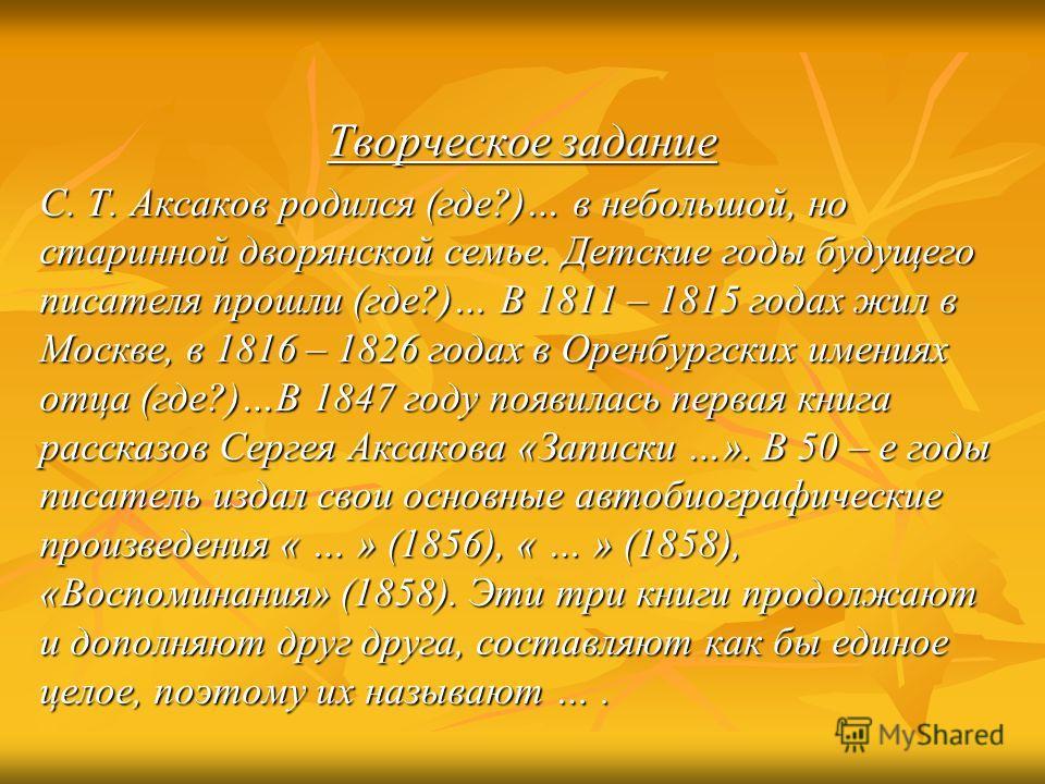 Творческое задание С. Т. Аксаков родился (где?)… в небольшой, но старинной дворянской семье. Детские годы будущего писателя прошли (где?)… В 1811 – 1815 годах жил в Москве, в 1816 – 1826 годах в Оренбургских имениях отца (где?)…В 1847 году появилась