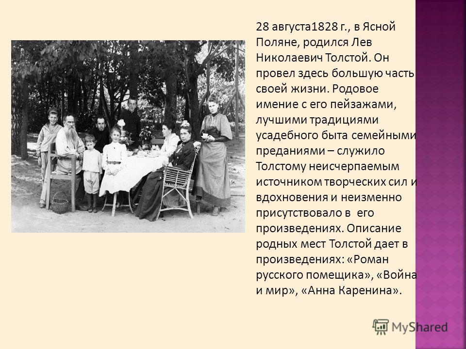 28 августа1828 г., в Ясной Поляне, родился Лев Николаевич Толстой. Он провел здесь большую часть своей жизни. Родовое имение с его пейзажами, лучшими традициями усадебного быта семейными преданиями – служило Толстому неисчерпаемым источником творческ