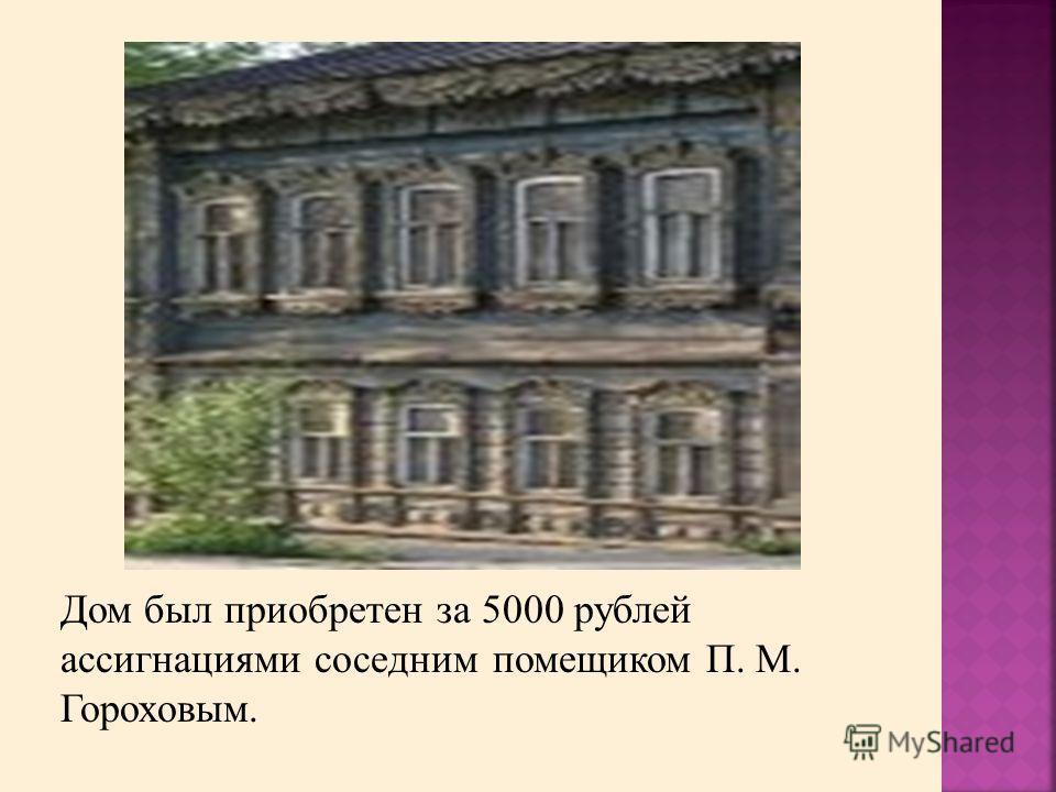 Дом был приобретен за 5000 рублей ассигнациями соседним помещиком П. М. Гороховым.