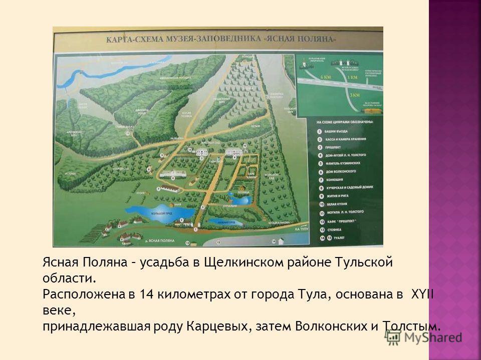 Ясная Поляна – усадьба в Щелкинском районе Тульской области. Расположена в 14 километрах от города Тула, основана в XYII веке, принадлежавшая роду Карцевых, затем Волконских и Толстым.