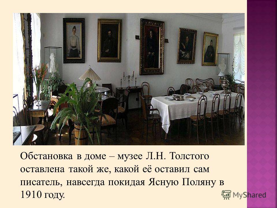 Обстановка в доме – музее Л.Н. Толстого оставлена такой же, какой её оставил сам писатель, навсегда покидая Ясную Поляну в 1910 году.