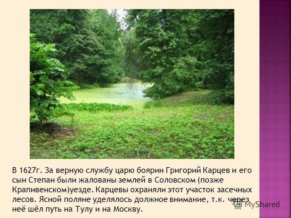 В 1627г. За верную службу царю боярин Григорий Карцев и его сын Степан были жалованы землей в Соловском (позже Крапивенском)уезде. Карцевы охраняли этот участок засечных лесов. Ясной поляне уделялось должное внимание, т.к. через неё шёл путь на Тулу